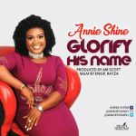 "[MUSIC] Annie Shine – ""Glorify His Name"" (Mp3 Download)"