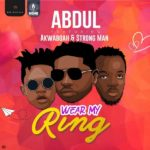 "Download Music: Abdul – ""Wear My Ring"" feat. Akwaboah ft. Strongman (Audio)"