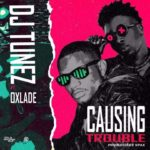 DJ Tunez Ft. Oxlade – Causing Trouble | Download Mp3