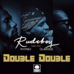 DOWNLOAD MP3 + Video: Rudeboy – Double Double x Phyno x Olamide
