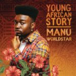 "Download: Manu WorldStar Music – ""Young African Story"""