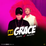 Download Music/Listen: Wesley – Na Grace ft. Nonymic