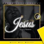 GOSPEL MUSIC: Phada Abraham – Give Me Jesus